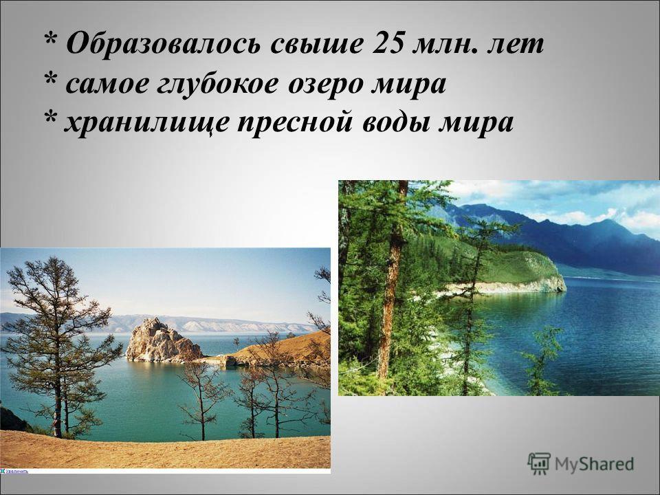 * Образовалось свыше 25 млн. лет * самое глубокое озеро мира * хранилище пресной воды мира