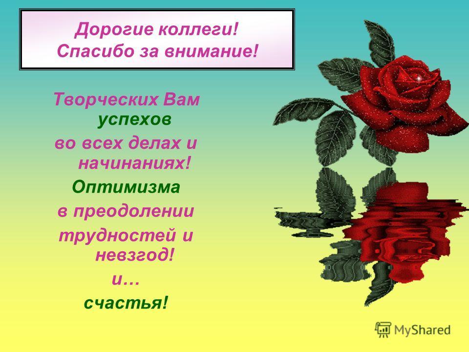 Дорогие коллеги! Спасибо за внимание! Творческих Вам успехов во всех делах и начинаниях! Оптимизма в преодолении трудностей и невзгод! и… счастья!