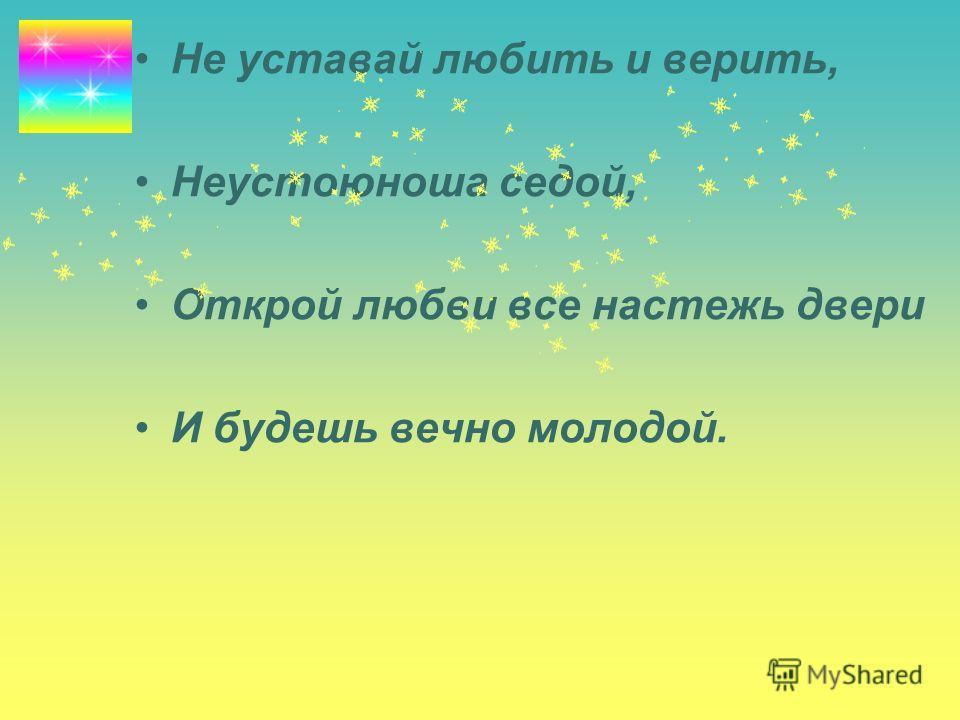 Не уставай любить и верить, Неустоюноша седой, Открой любви все настежь двери И будешь вечно молодой.