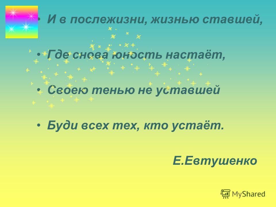 И в послежизни, жизнью ставшей, Где снова юность настаёт, Своею тенью не уставшей Буди всех тех, кто устаёт. Е.Евтушенко