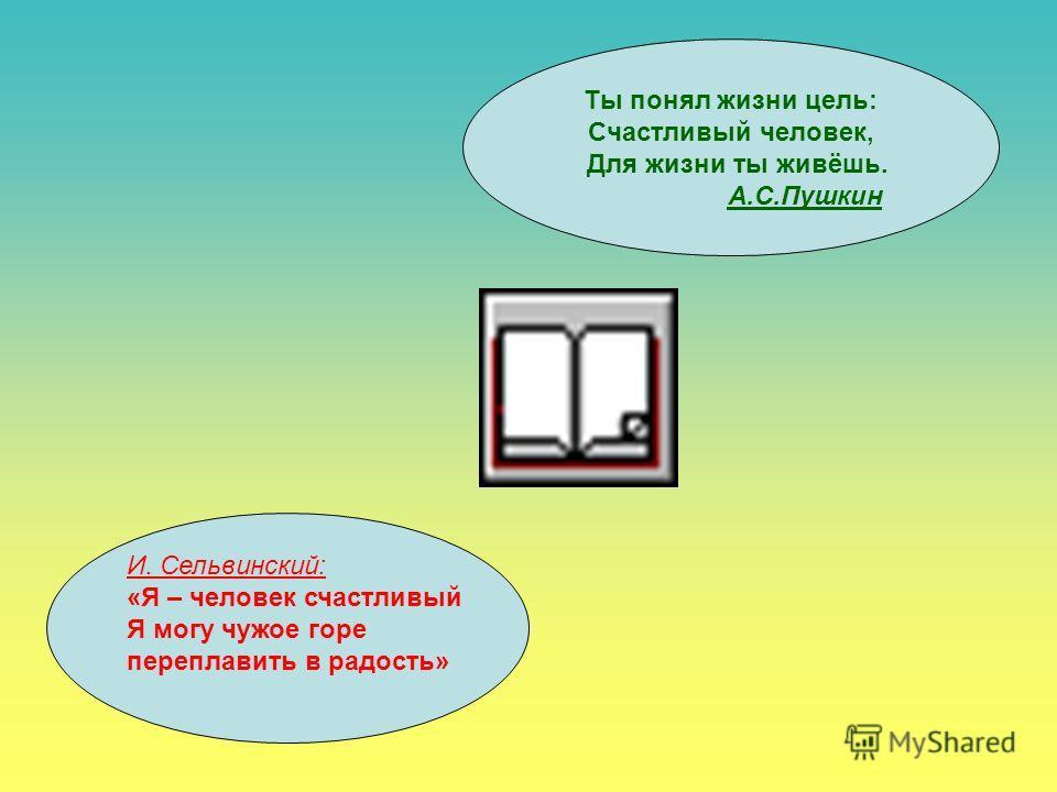 Ты понял жизни цель: Счастливый человек, Для жизни ты живёшь. А.С.Пушкин И. Сельвинский: «Я – человек счастливый Я могу чужое горе переплавить в радость»