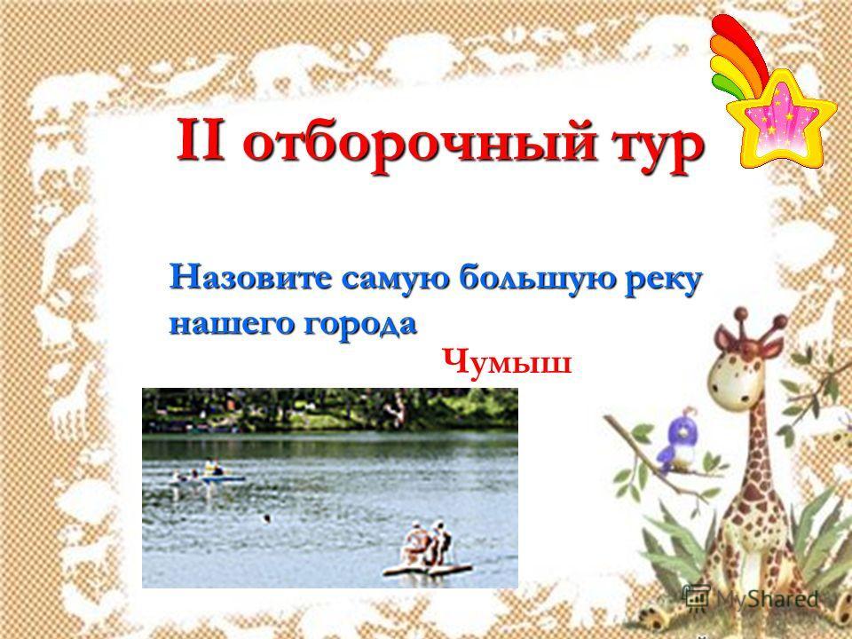 II отборочный тур Назовите самую большую реку нашего города Чумыш