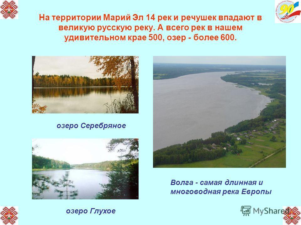 На территории Марий Эл 14 рек и речушек впадают в великую русскую реку. А всего рек в нашем удивительном крае 500, озер - более 600. Волга - самая длинная и многоводная река Европы озеро Серебряное озеро Глухое