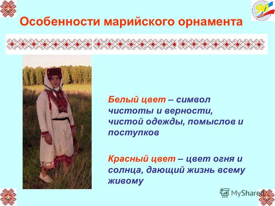 Особенности марийского орнамента Белый цвет – символ чистоты и верности, чистой одежды, помыслов и поступков Красный цвет – цвет огня и солнца, дающий жизнь всему живому