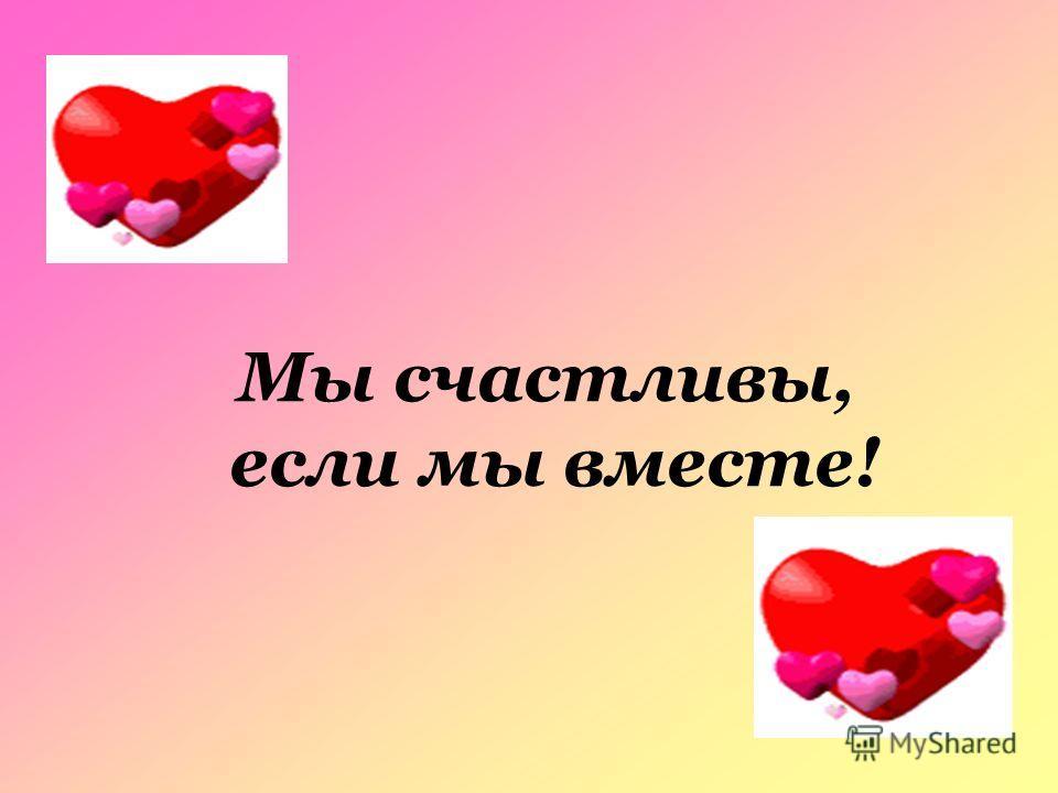 Мы счастливы, если мы вместе!
