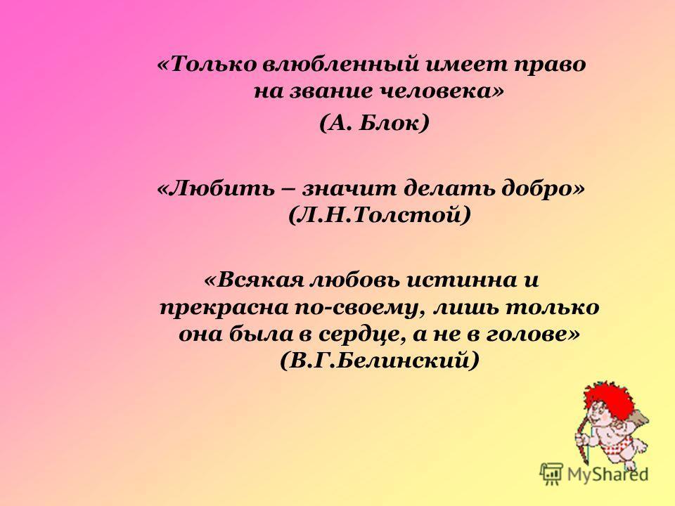 «Только влюбленный имеет право на звание человека» (А. Блок) «Любить – значит делать добро» (Л.Н.Толстой) «Всякая любовь истинна и прекрасна по-своему, лишь только она была в сердце, а не в голове» (В.Г.Белинский)