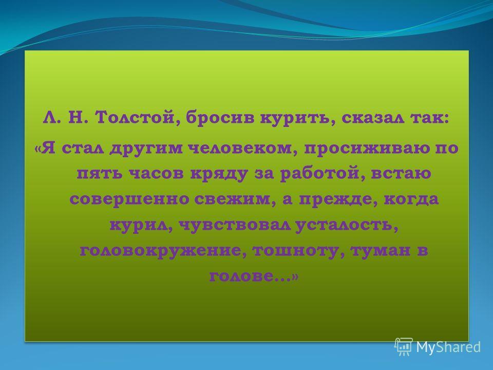 Л. Н. Толстой, бросив курить, сказал так: «Я стал другим человеком, просиживаю по пять часов кряду за работой, встаю совершенно свежим, а прежде, когда курил, чувствовал усталость, головокружение, тошноту, туман в голове…» Л. Н. Толстой, бросив курит