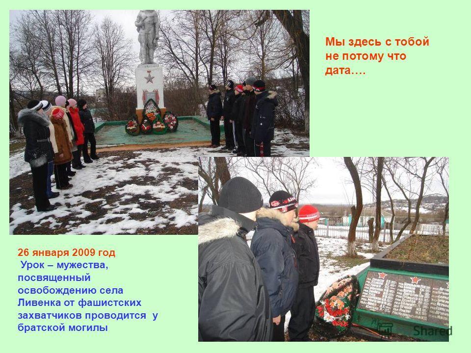 26 января 2009 год Урок – мужества, посвященный освобождению села Ливенка от фашистских захватчиков проводится у братской могилы Мы здесь с тобой не потому что дата….