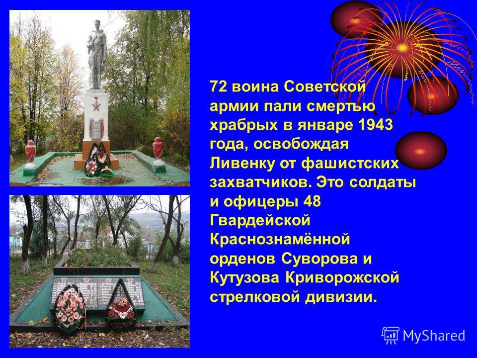 72 воина Советской армии пали смертью храбрых в январе 1943 года, освобождая Ливенку от фашистских захватчиков. Это солдаты и офицеры 48 Гвардейской Краснознамённой орденов Суворова и Кутузова Криворожской стрелковой дивизии.
