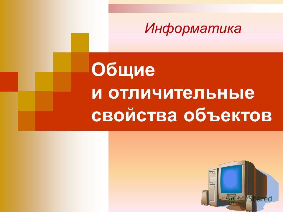 Общие и отличительные свойства объектов Информатика