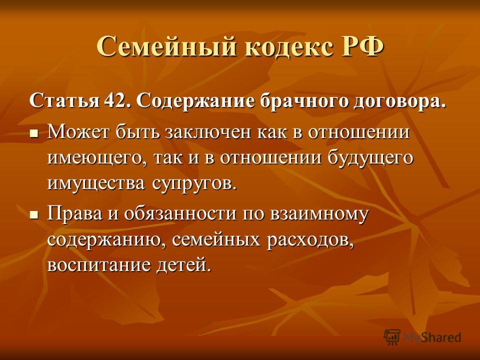 Семейный кодекс РФ Статья 42. Содержание брачного договора. Может быть заключен как в отношении имеющего, так и в отношении будущего имущества супругов. Может быть заключен как в отношении имеющего, так и в отношении будущего имущества супругов. Прав