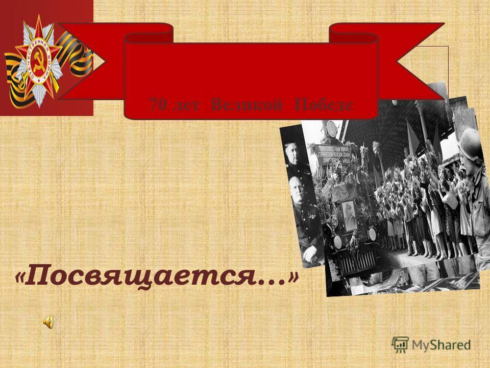 70 лет Великой Победе «Посвящается...» 70 лет Великой Победе