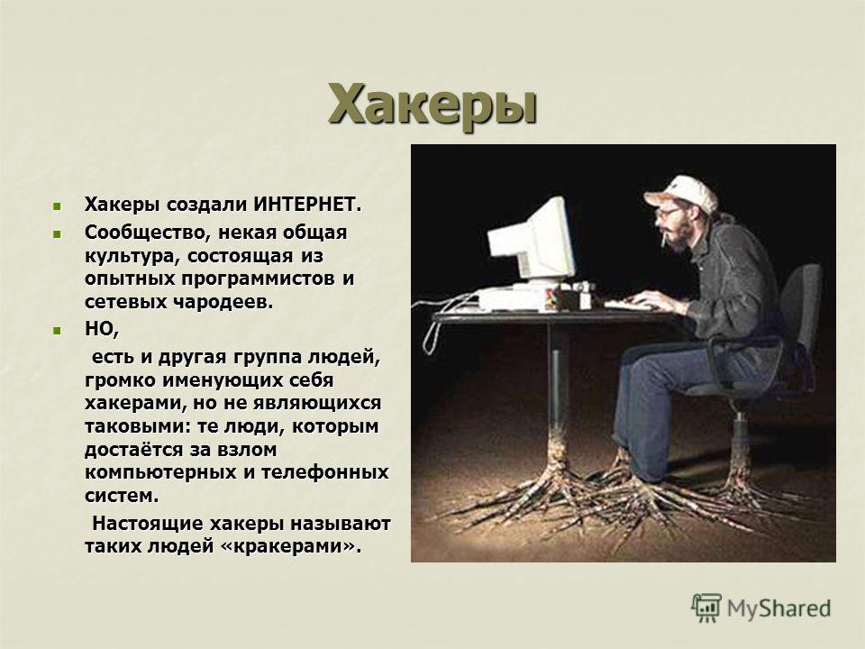 Хакеры Хакеры создали ИНТЕРНЕТ. Хакеры создали ИНТЕРНЕТ. Сообщество, некая общая культура, состоящая из опытных программистов и сетевых чародеев. Сообщество, некая общая культура, состоящая из опытных программистов и сетевых чародеев. НО, НО, есть и