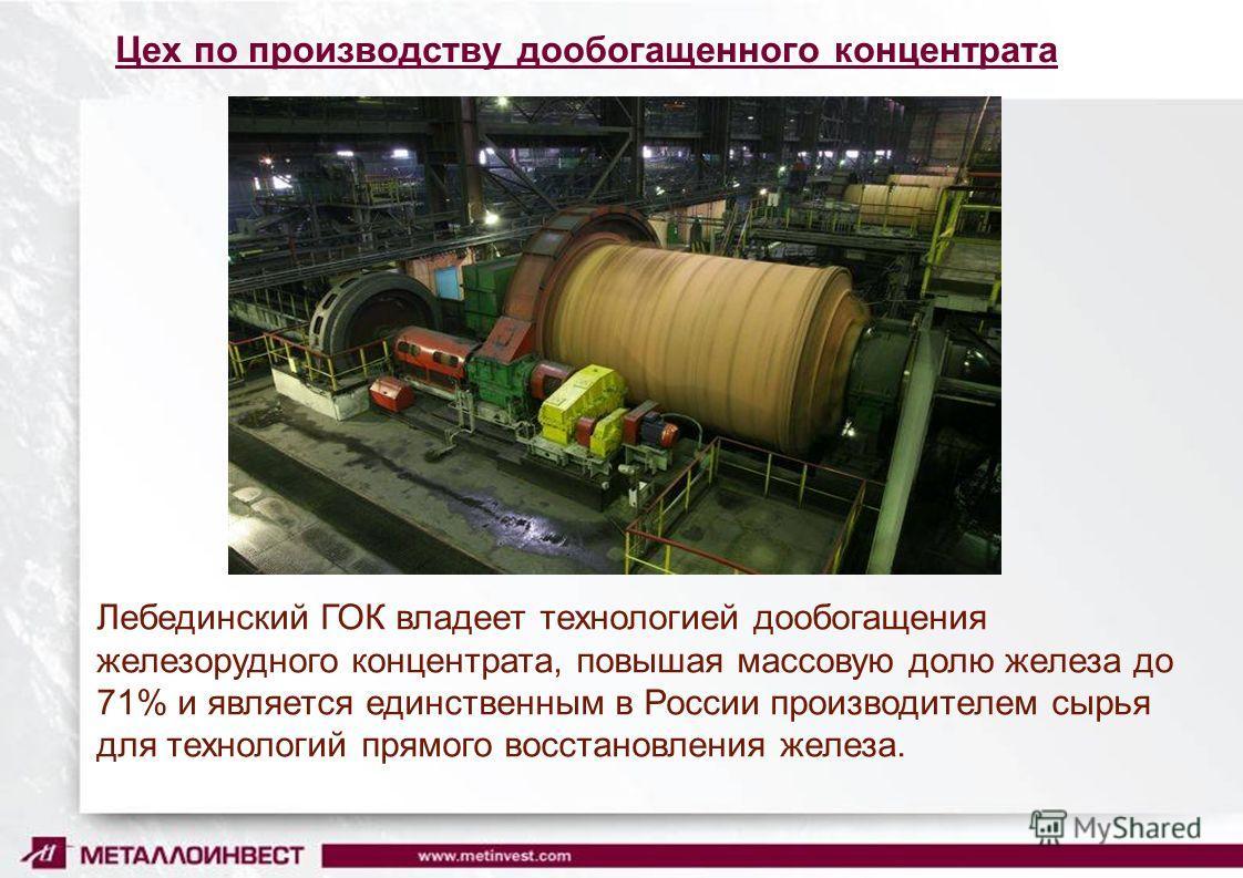 Цех по производству дообогащенного концентрата Лебединский ГОК владеет технологией дообогащения железорудного концентрата, повышая массовую долю железа до 71% и является единственным в России производителем сырья для технологий прямого восстановления