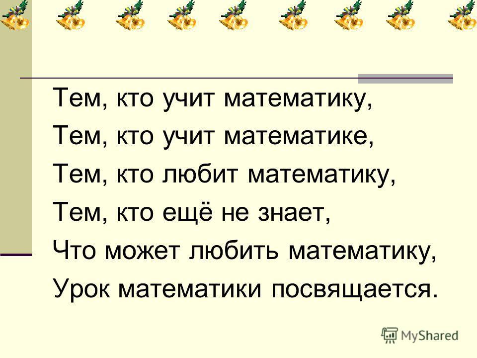 Тем, кто учит математику, Тем, кто учит математике, Тем, кто любит математику, Тем, кто ещё не знает, Что может любить математику, Урок математики посвящается.