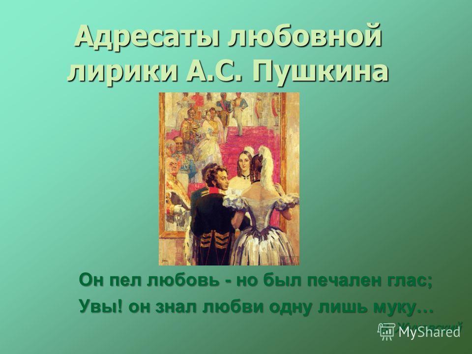 Адресаты любовной лирики А.С. Пушкина Он пел любовь - но был печален глас; Увы! он знал любви одну лишь муку… В. Жуковский