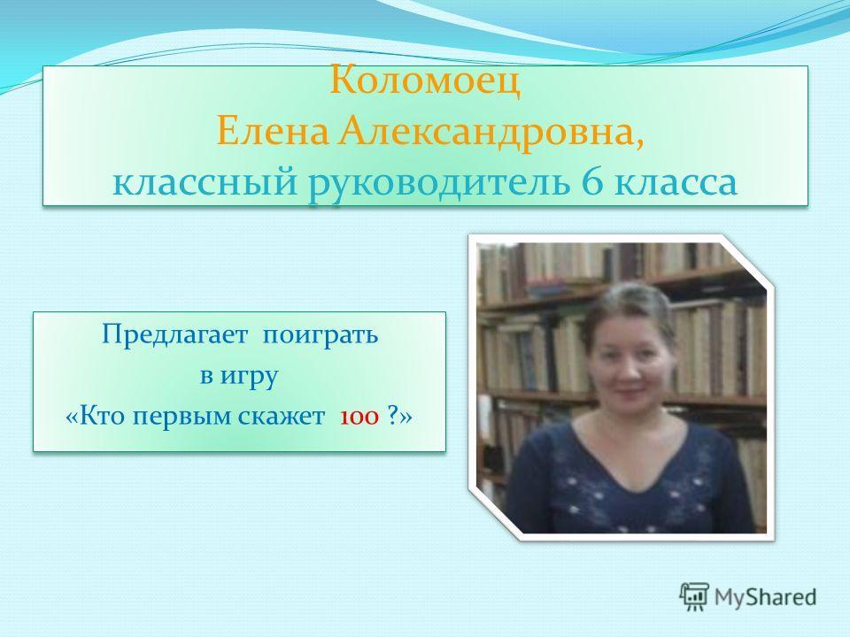 Коломоец Елена Александровна, классный руководитель 6 класса Предлагает поиграть в игру «Кто первым скажет 100 ?» Предлагает поиграть в игру «Кто первым скажет 100 ?»