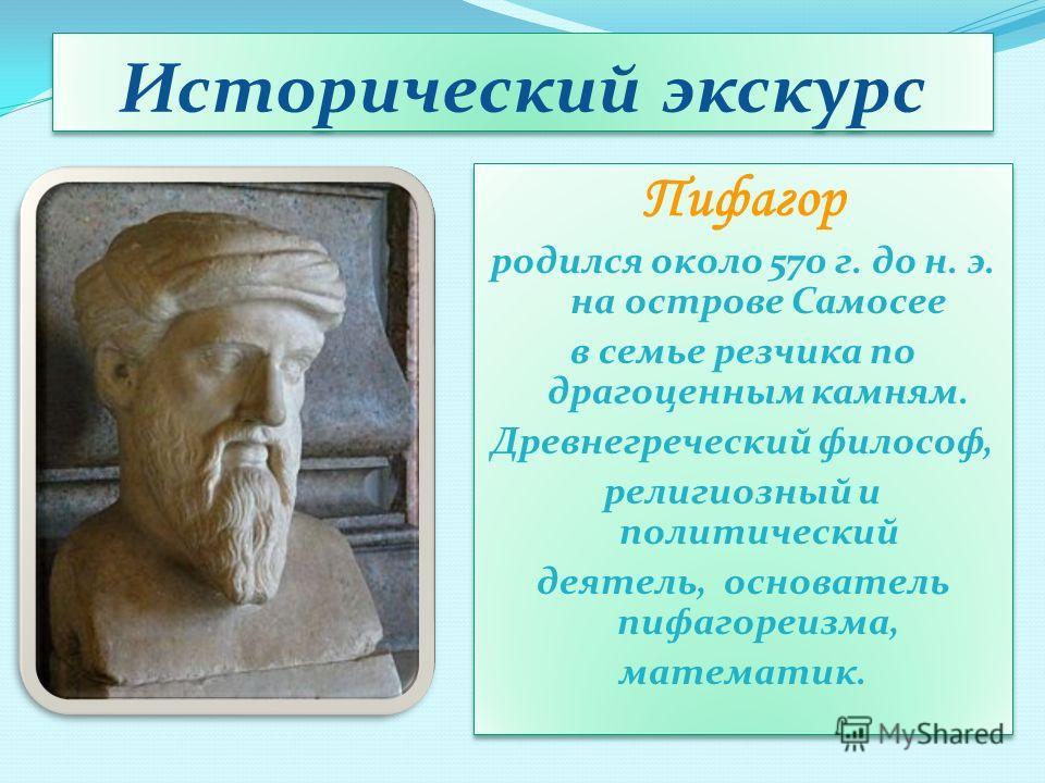 Исторический экскурс Пифагор родился около 570 г. до н. э. на острове Самосее в семье резчика по драгоценным камням. Древнегреческий философ, религиозный и политический деятель, основатель пифагореизма, математик. Пифагор родился около 570 г. до н. э