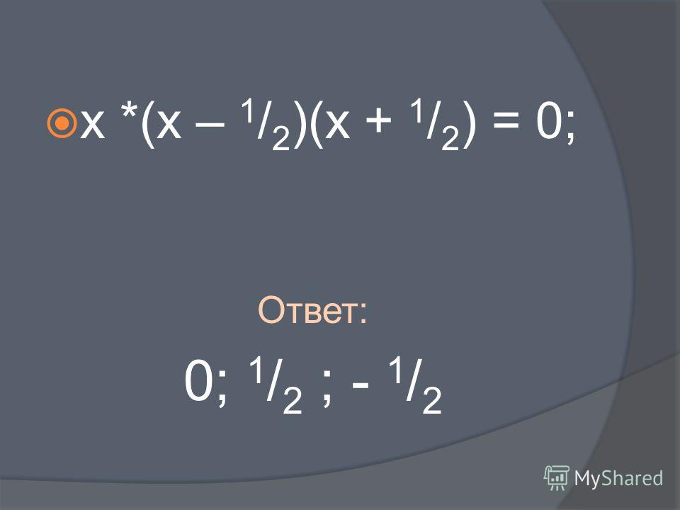 х *(х – 1 / 2 )(х + 1 / 2 ) = 0; Ответ: 0; 1 / 2 ; - 1 / 2