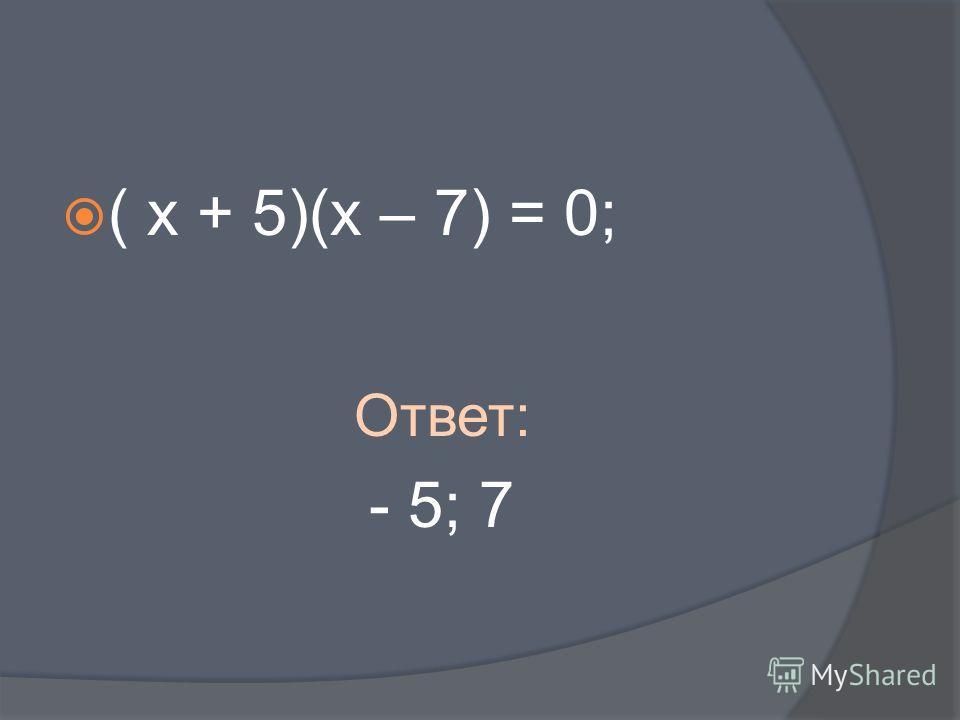 ( х + 5)(х – 7) = 0; Ответ: - 5; 7