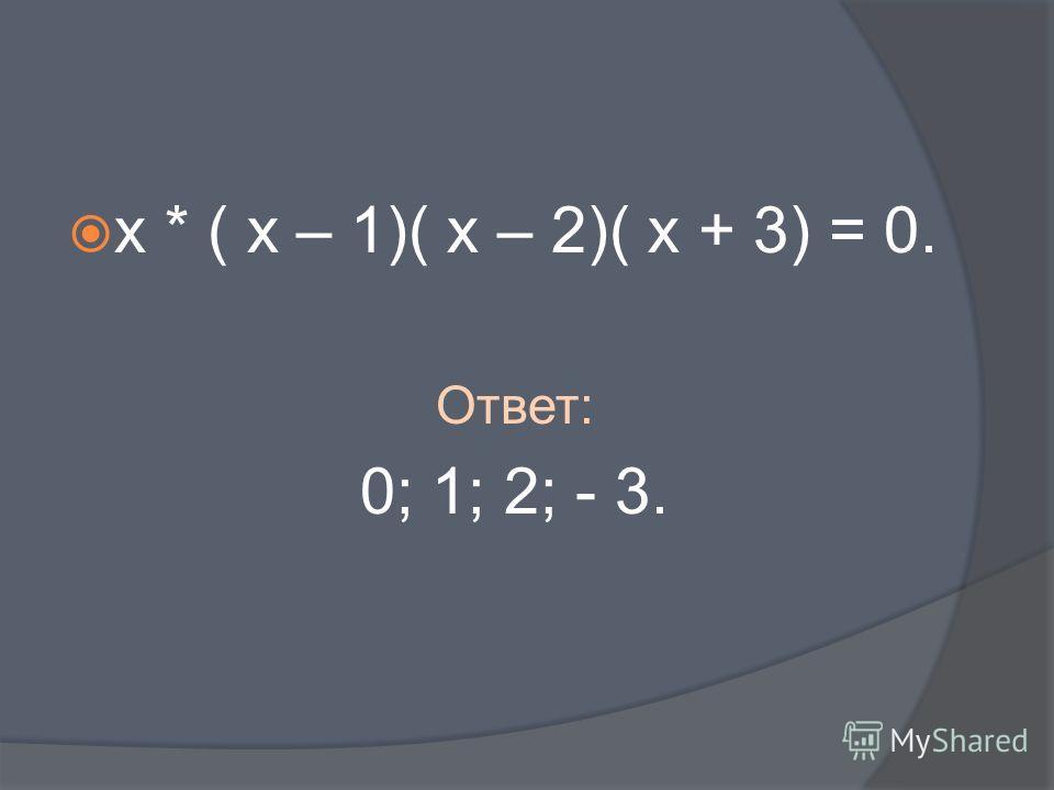 х * ( х – 1)( х – 2)( х + 3) = 0. Ответ: 0; 1; 2; - 3.