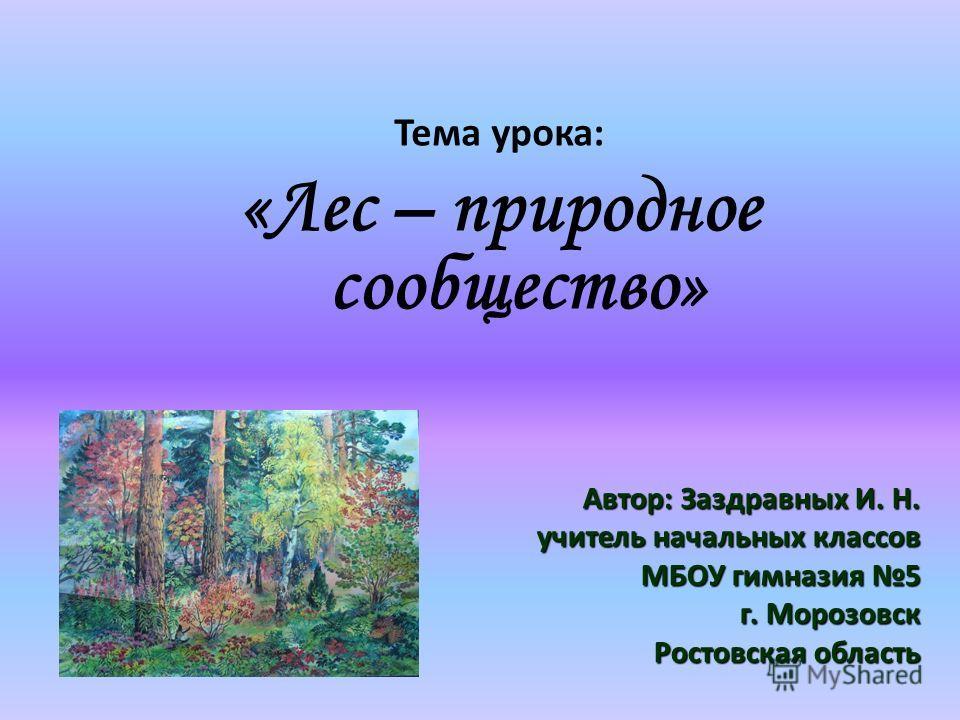 Тема урока: «Лес – природное сообщество» Автор: Заздравных И. Н. учитель начальных классов МБОУ гимназия 5 г. Морозовск Ростовская область