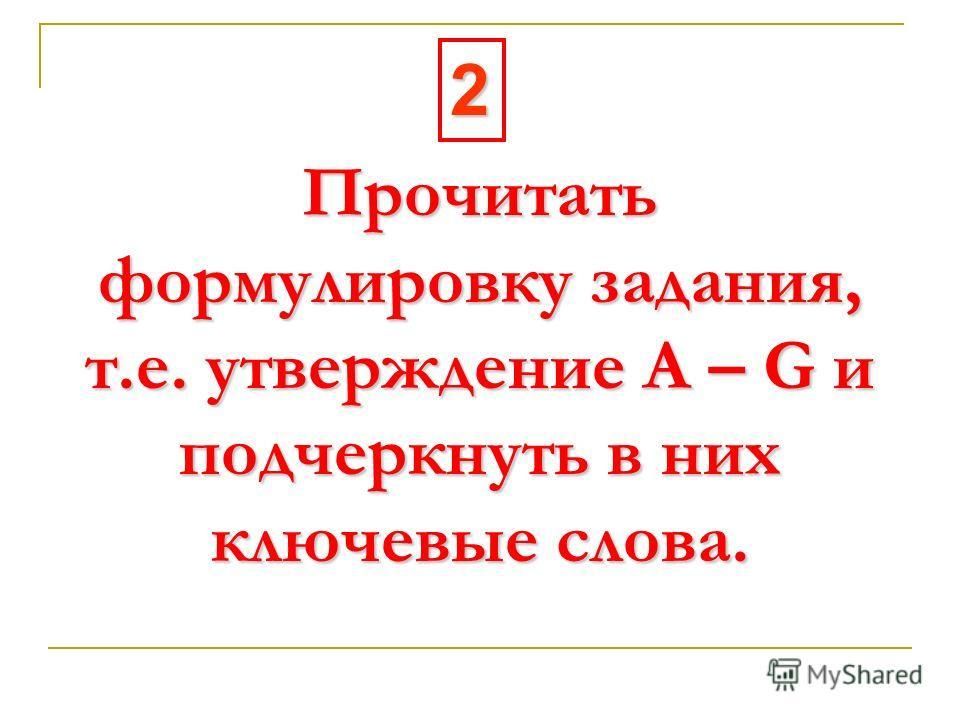 Прочитать формулировку задания, т.е. утверждение А – G и подчеркнуть в них ключевые слова. 2