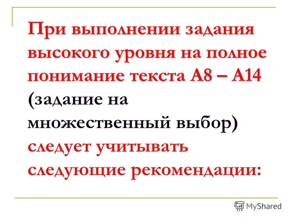 При выполнении задания высокого уровня на полное понимание текста А8 – А14 При выполнении задания высокого уровня на полное понимание текста А8 – А14 (задание на множественный выбор) следует учитывать следующие рекомендации: