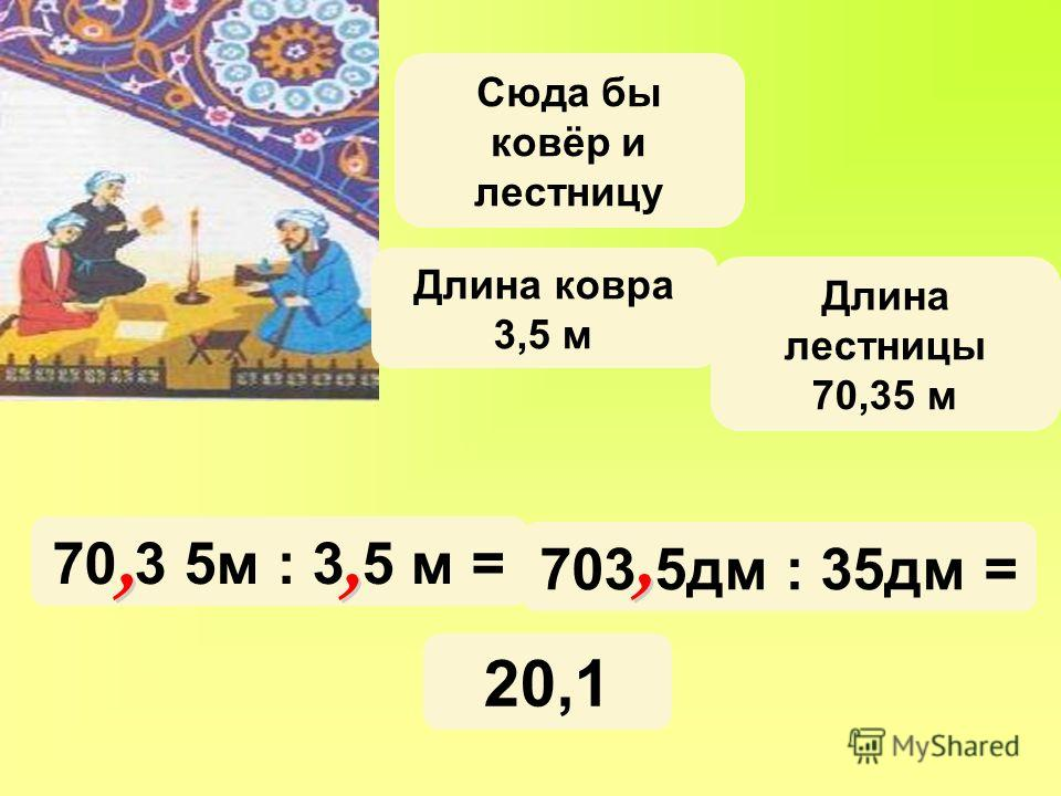 Длина ковра 3,5 м Длина лестницы 70,35 м Сюда бы ковёр и лестницу 70 3 5м : 3 5 м = 703 5дм : 35дм = 20,1
