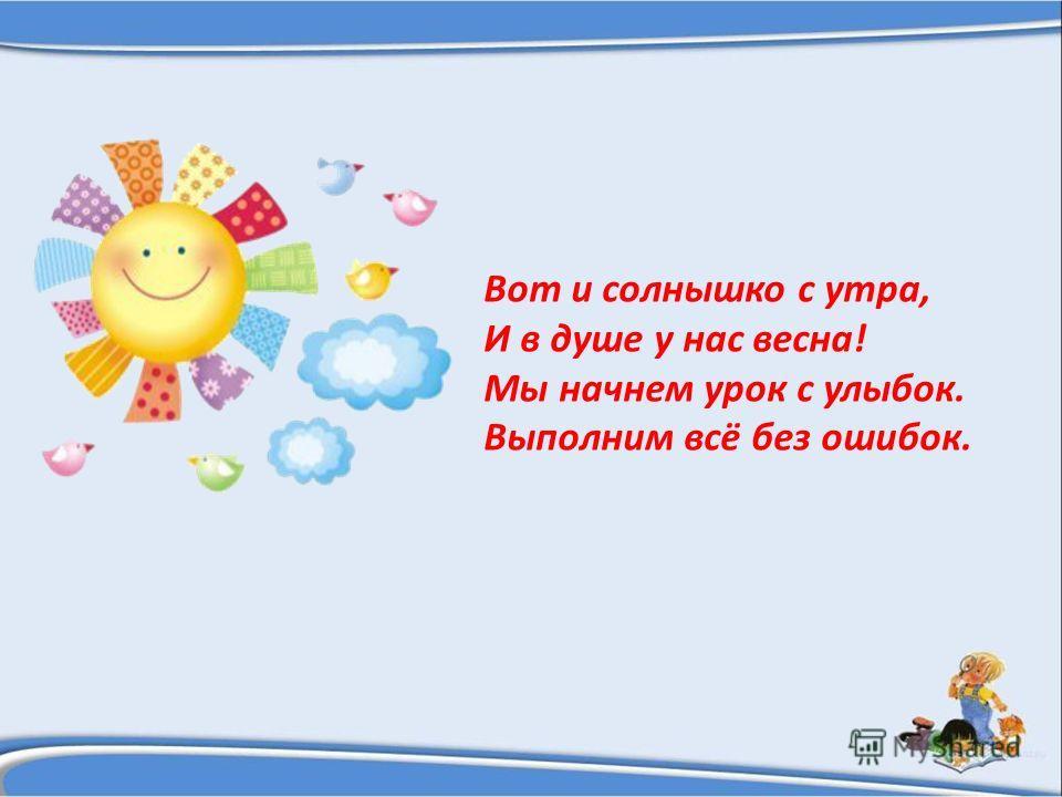 Вот и солнышко с утра, И в душе у нас весна! Мы начнем урок с улыбок. Выполним всё без ошибок.