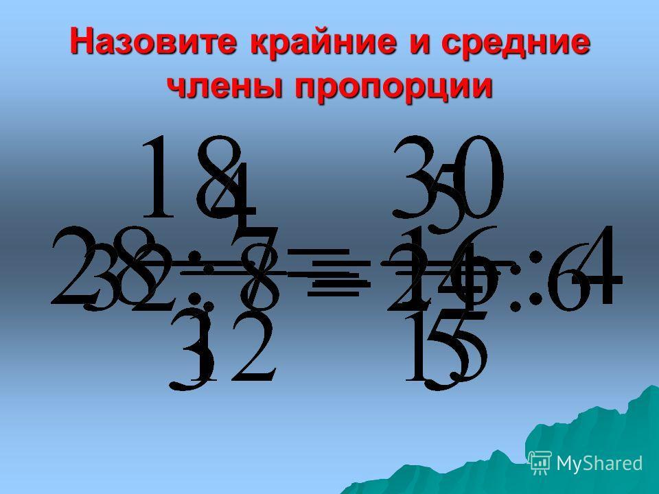 Равенство двух отношений называется ПРОПОРЦИЕЙ средние крайние крайний средний