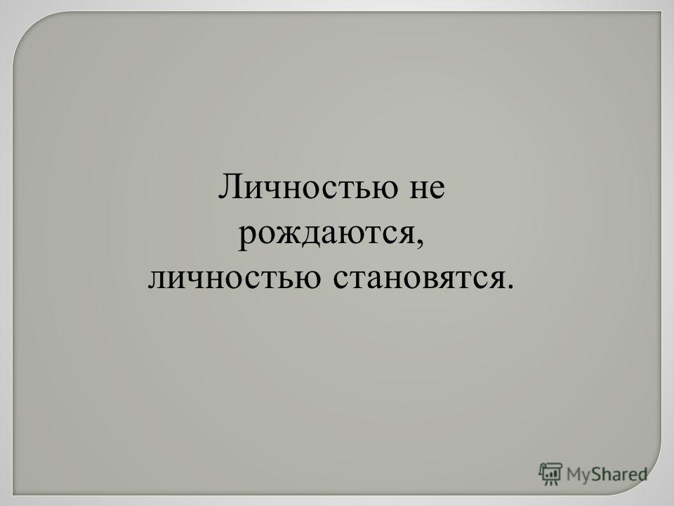 Личностью не рождаются, личностью становятся.