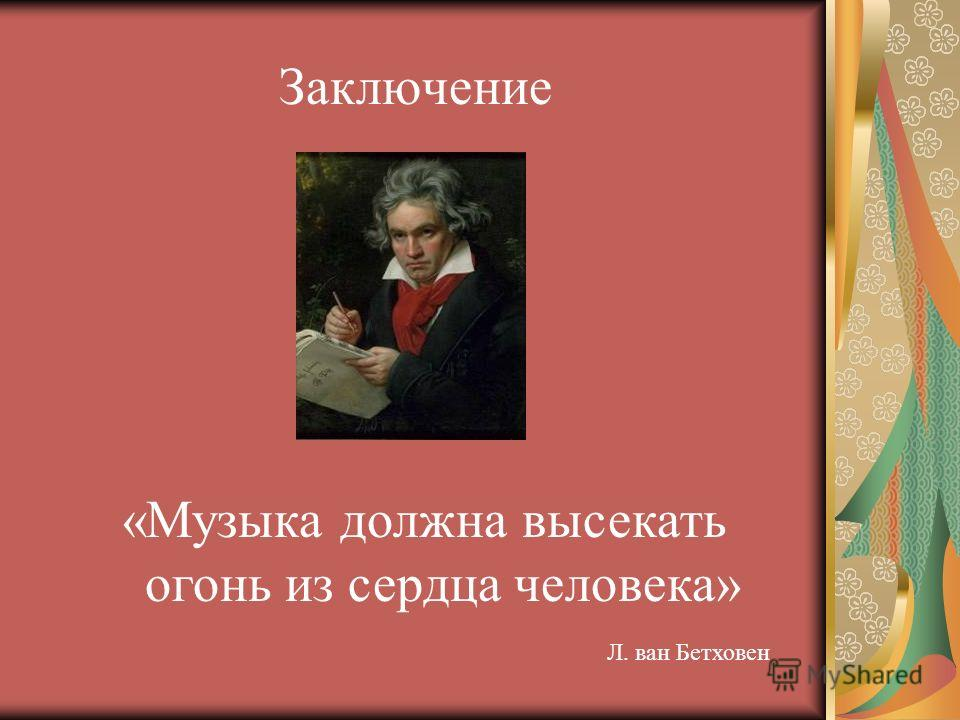 Заключение «Музыка должна высекать огонь из сердца человека» Л. ван Бетховен