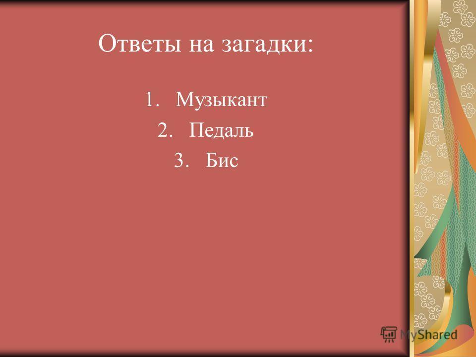 Ответы на загадки: 1.Музыкант 2.Педаль 3.Бис