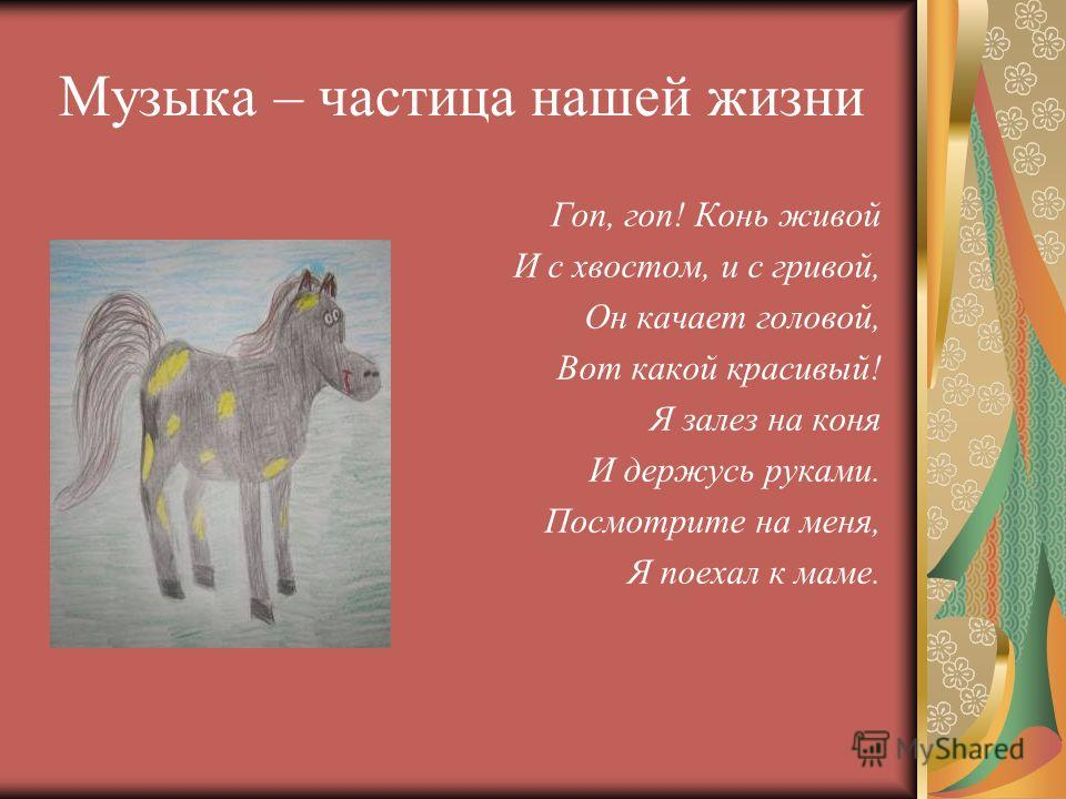 Музыка – частица нашей жизни Гоп, гоп! Конь живой И с хвостом, и с гривой, Он качает головой, Вот какой красивый! Я залез на коня И держусь руками. Посмотрите на меня, Я поехал к маме.