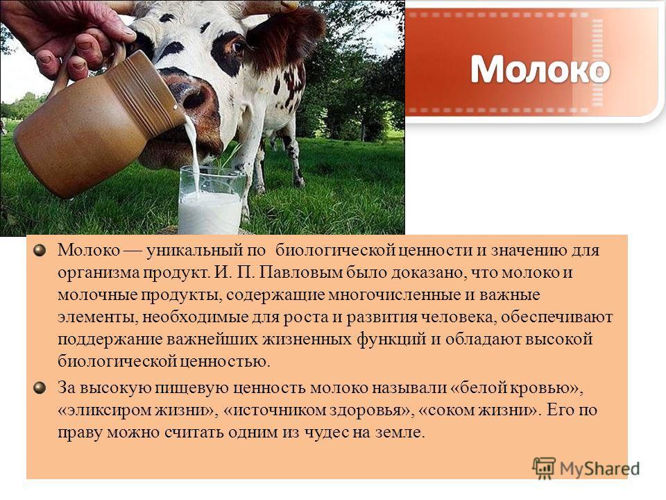 Молоко уникальный по биологической ценности и значению для организма продукт. И. П. Павловым было доказано, что молоко и молочные продукты, содержащие многочисленные и важные элементы, необходимые для роста и развития человека, обеспечивают поддержан