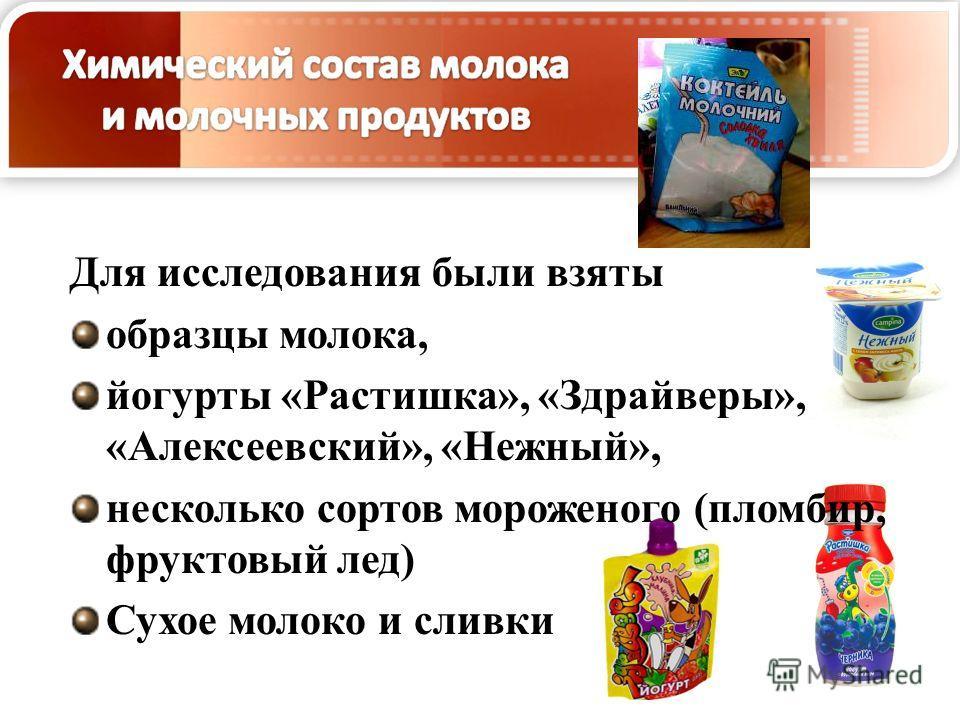Для исследования были взяты образцы молока, йогурты «Растишка», «Здрайверы», «Алексеевский», «Нежный», несколько сортов мороженого (пломбир, фруктовый лед) Сухое молоко и сливки