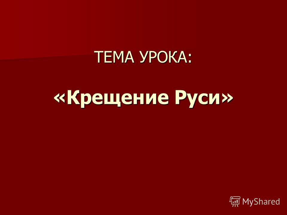 ТЕМА УРОКА: «Крещение Руси»