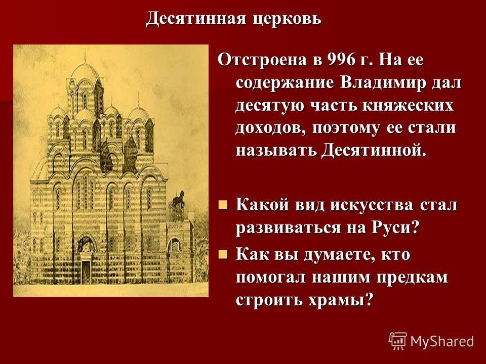 Десятинная церковь Отстроена в 996 г. На ее содержание Владимир дал десятую часть княжеских доходов, поэтому ее стали называть Десятинной. Какой вид искусства стал развиваться на Руси? Какой вид искусства стал развиваться на Руси? Как вы думаете, кто