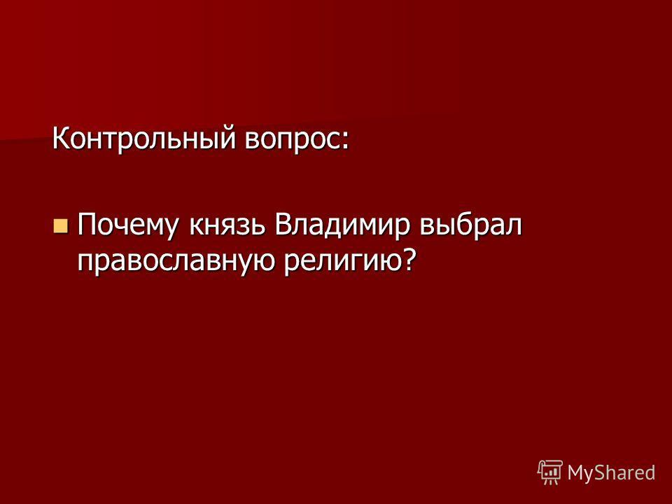 Контрольный вопрос: Почему князь Владимир выбрал православную религию? Почему князь Владимир выбрал православную религию?