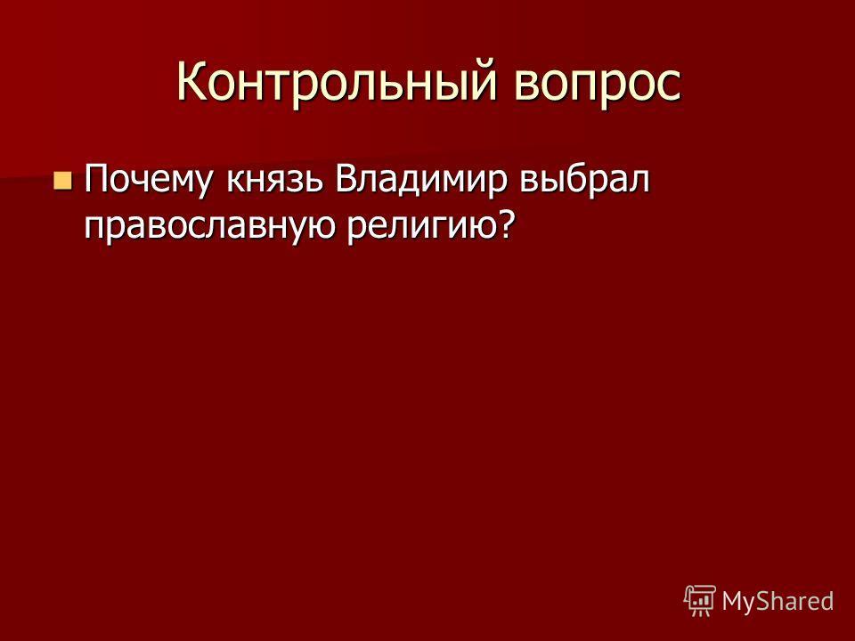 Контрольный вопрос Почему князь Владимир выбрал православную религию? Почему князь Владимир выбрал православную религию?