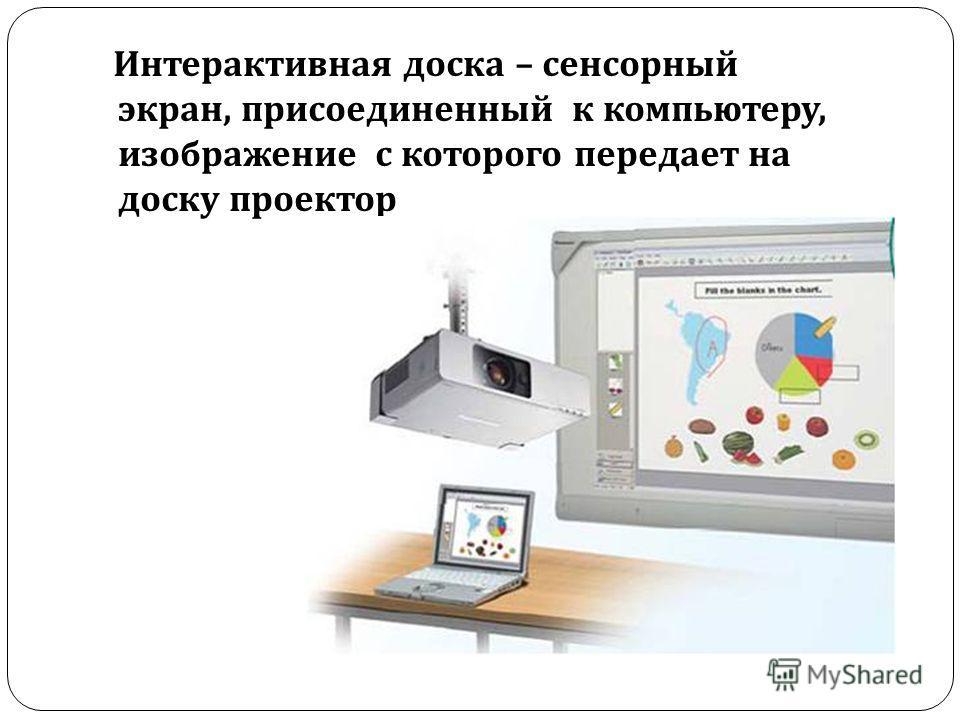 Интерактивная доска – сенсорный экран, присоединенный к компьютеру, изображение с которого передает на доску проектор