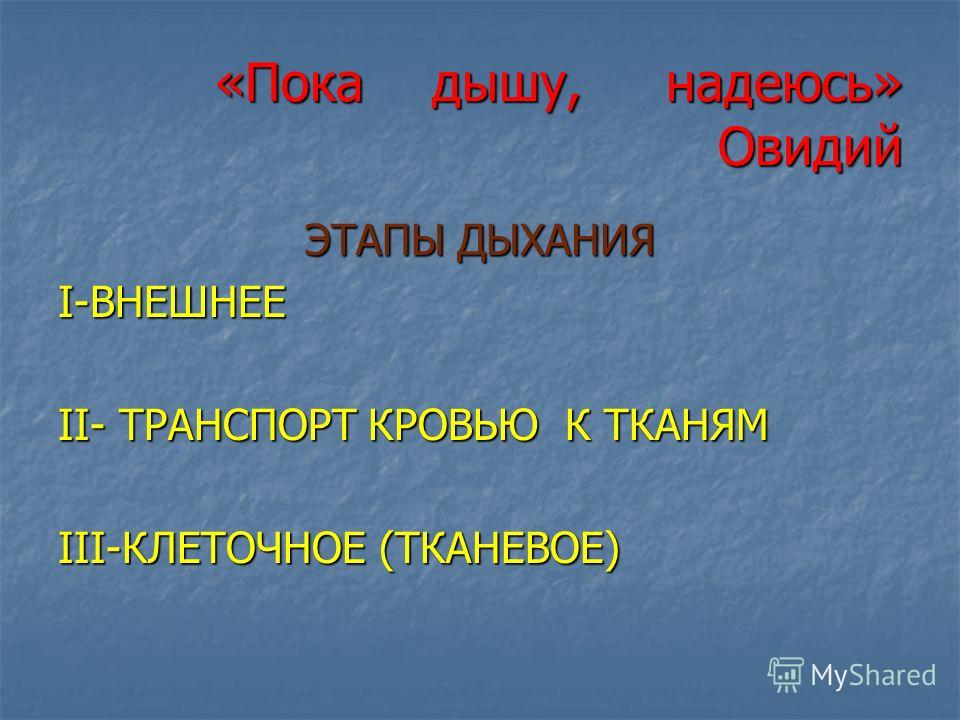 «Пока дышу, надеюсь» Овидий ЭТАПЫ ДЫХАНИЯ I-ВНЕШНЕЕ II- ТРАНСПОРТ КРОВЬЮ К ТКАНЯМ III-КЛЕТОЧНОЕ (ТКАНЕВОЕ)
