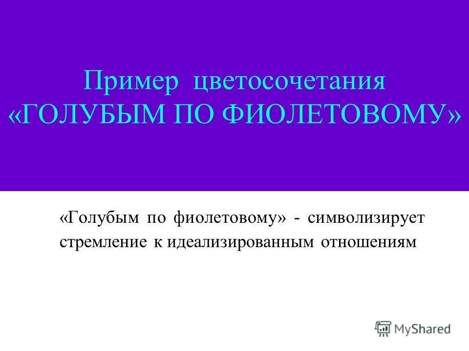 Пример цветосочетания «ГОЛУБЫМ ПО ФИОЛЕТОВОМУ» «Голубым по фиолетовому» - символизирует стремление к идеализированным отношениям