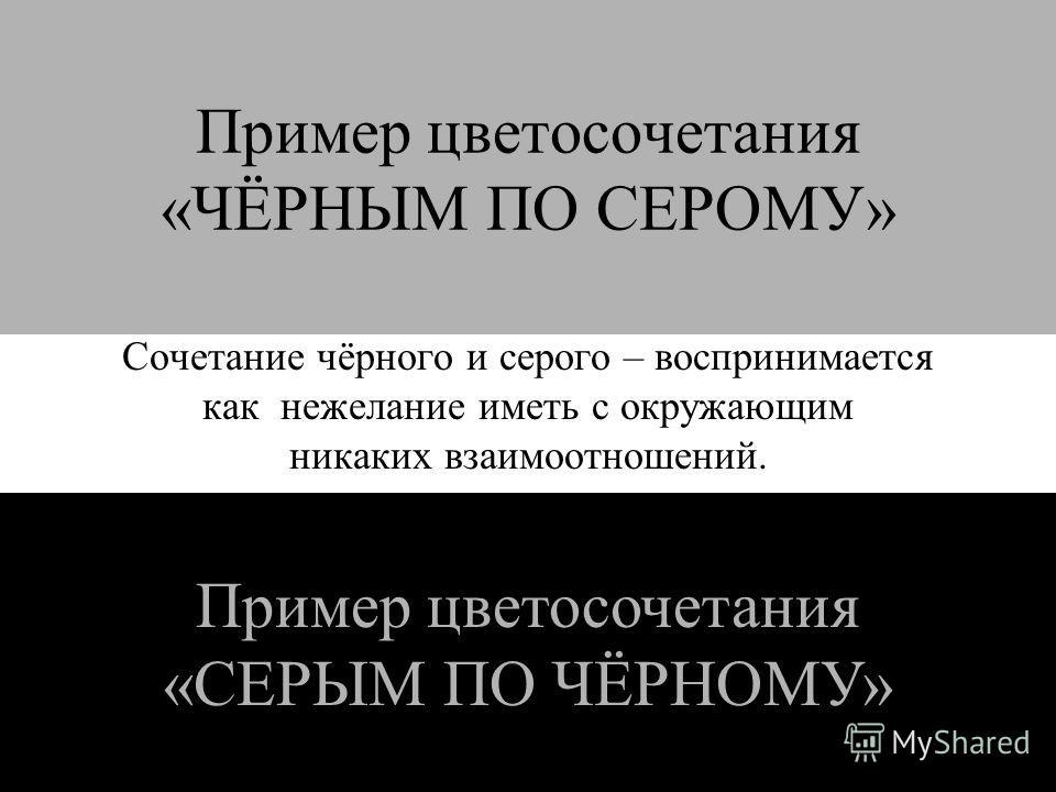 Пример цветосочетания «ЧЁРНЫМ ПО СЕРОМУ» Сочетание чёрного и серого – воспринимается как нежелание иметь с окружающим никаких взаимоотношений. Пример цветосочетания «СЕРЫМ ПО ЧЁРНОМУ»