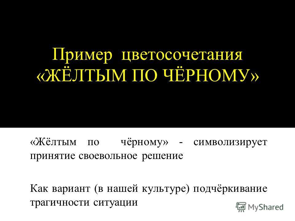 Пример цветосочетания «ЖЁЛТЫМ ПО ЧЁРНОМУ» «Жёлтым по чёрному» - символизирует принятие своевольное решение Как вариант (в нашей культуре) подчёркивание трагичности ситуации