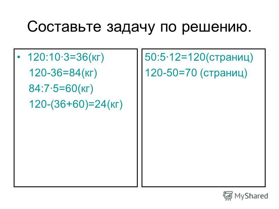 Составьте задачу по решению. 120:103=36(кг) 120-36=84(кг) 84:75=60(кг) 120-(36+60)=24(кг) 50:512=120(страниц) 120-50=70 (страниц)
