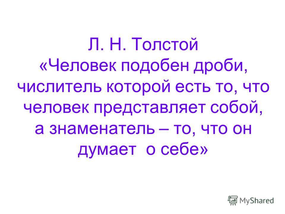 Л. Н. Толстой «Человек подобен дроби, числитель которой есть то, что человек представляет собой, а знаменатель – то, что он думает о себе»