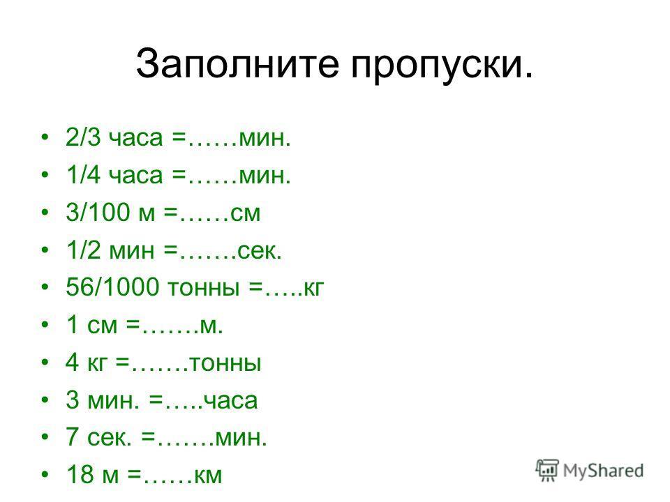 Заполните пропуски. 2/3 часа =……мин. 1/4 часа =……мин. 3/100 м =……см 1/2 мин =…….сек. 56/1000 тонны =…..кг 1 см =…….м. 4 кг =…….тонны 3 мин. =…..часа 7 сек. =…….мин. 18 м =……км
