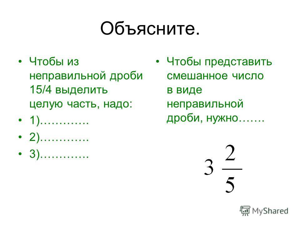 Объясните. Чтобы из неправильной дроби 15/4 выделить целую часть, надо: 1)…………. 2)…………. 3)…………. Чтобы представить смешанное число в виде неправильной дроби, нужно…….